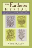 Earthwise Herbal, Volume I A Complete Guide to Old World Medicinal Plants