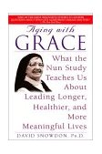 Aging with Grace What the Nun Study Teaches Us about Leading Longer, Healthier, and More Meaningful Lives 2002 9780553380927 Front Cover