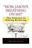"""""""Mom, Jason's Breathing on Me!"""" The Solution to Sibling Bickering 2003 9780345460929 Front Cover"""