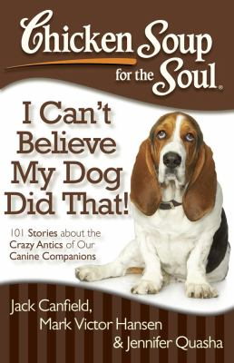 Chicken Soup for the Soul: I Can't Believe My Dog Did That! 101 Stories about the Crazy Antics of Our Canine Companions 2012 9781935096931 Front Cover
