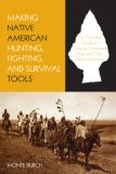 Making Native American Hunting, Fighting, and Survival Tools The Complete Guide to Making and Using Traditional Tools 2007 9781599210933 Front Cover