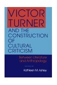 Victor Turner and the Construction of Cultural Criticism Between Literature and Anthropology 1990 9780253205940 Front Cover