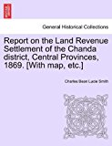 Report on the Land Revenue Settlement of the Chanda District, Central Provinces, 1869 [with Map, Etc ] 2011 9781241522940 Front Cover