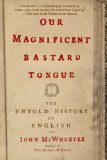 Our Magnificent Bastard Tongue The Untold History of English 2009 9781592404940 Front Cover