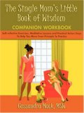 Single Mom's Little Book of Wisdom Companion Workbook Self-reflective Exercises, Meditative Lessons and Practical Action Steps to Help You Mo 2007 9780595465941 Front Cover