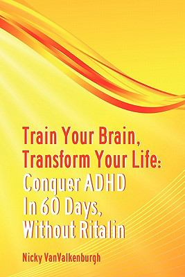 Train Your Brain, Transform Your Life Conquer Attention Deficit Hyperactivity Disorder in 60 Days, Without Ritalin 2011 9780615297941 Front Cover