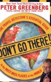Don't Go There! The Travel Detective's Essential Guide to the Must-Miss Places of the World 2008 9781605299945 Front Cover