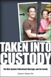 Taken into Custody The War Against Fathers, Marriage, and the Family 1st 2007 9781581825947 Front Cover