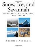 Snow, Ice, and Savannah Himalayas, Kilimanjaro, and Safari 2013 9781493531950 Front Cover