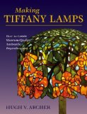 Making Tiffany Lamps How to Create Museum-Quality Authentic Reproductions 2009 9780811735957 Front Cover