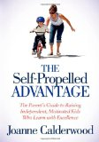 Self-Propelled Advantage The Parent's Guide to Raising Independent, Motivated Kids Who Learn with Excellence 2013 9781614482963 Front Cover