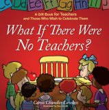 What If There Were No Teachers? A Gift Book for Teachers and Those Who Wish to Celebrate Them 2008 9781416551973 Front Cover
