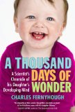 Thousand Days of Wonder A Scientist's Chronicle of His Daughter's Developing Mind 1st 2010 9781583333976 Front Cover
