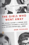 Girls Who Went Away The Hidden History of Women Who Surrendered Children for Adoption in the Decades Before Roe V. Wade 2007 9780143038979 Front Cover