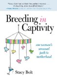 Breeding in Captivity One Woman's Unusual Path to Motherhood 2013 9780762787982 Front Cover