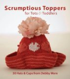 Scrumptious Toppers for Tots and Toddlers 30 Hats and Caps from Debby Ware 2008 9781561589982 Front Cover