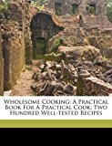 Wholesome Cooking; A Practical Book for A Practical Cook; Two Hundred Well-tested Recipes 2010 9781173229986 Front Cover