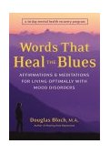 Words That Heal the Blues Affirmations and Meditations for Living Optimally with Mood Disorders 2004 9781587611988 Front Cover