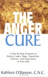 Anger Cure A Step-By-Step Program to Reduce Anger, Rage, Negativity, Violence, and Depression in Your Life 2007 9781591201991 Front Cover