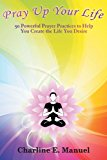 Pray up Your Life 50 Powerful Prayer Practices to Help You Create the Life That You Desire 2012 9781452547992 Front Cover