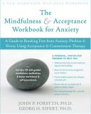 Mindfulness and Acceptance Workbook for Anxiety A Guide to Breaking Free from Anxiety, Phobias, and Worry Using Acceptance and Commitment Therapy 2008 9781572244993 Front Cover