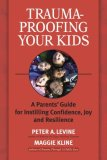 Trauma-Proofing Your Kids A Parents' Guide for Instilling Confidence, Joy and Resilience 1st 2008 9781556436994 Front Cover