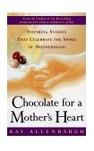 Chocolate for a Mother's Heart Inspiring Stories That Celebrate the Spirit of Motherhood 1999 9780684862996 Front Cover