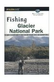 Fishing Glacier National Park Your Complete Guide to More Than 250 Streams, Rivers and Mountain Lakes 2nd 2002 9780762710997 Front Cover