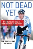 Not Dead Yet My Race Against Disease: from Diagnosis to Dominance 2012 9781250006998 Front Cover