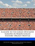 Guide to the Great Offensive Seasons in Major League History Mickey Mantle 2012 9781286379998 Front Cover